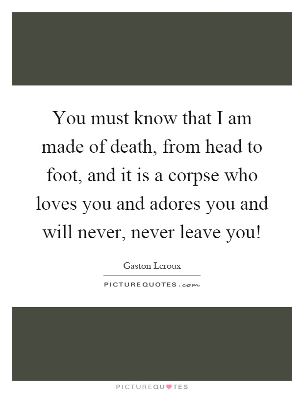 You must know that I am made of death, from head to foot, and it is a corpse who loves you and adores you and will never, never leave you! Picture Quote #1