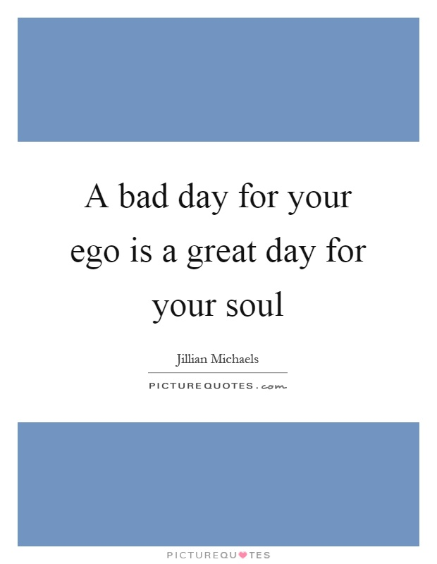 A bad day for your ego is a great day for your soul Picture Quote #1