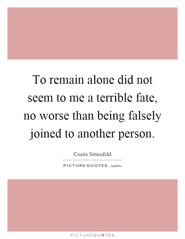 To remain alone did not seem to me a terrible fate, no worse than being falsely joined to another person Picture Quote #1