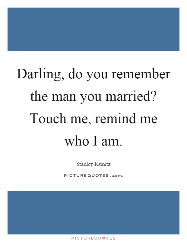 Darling, do you remember the man you married? Touch me, remind me who I am Picture Quote #1