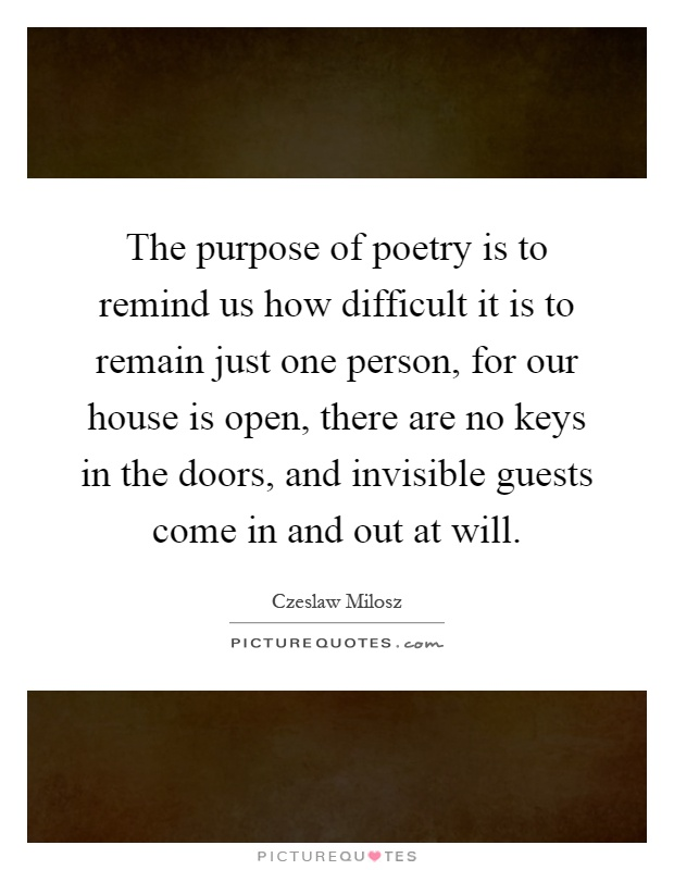 The purpose of poetry is to remind us how difficult it is to remain just one person, for our house is open, there are no keys in the doors, and invisible guests come in and out at will Picture Quote #1