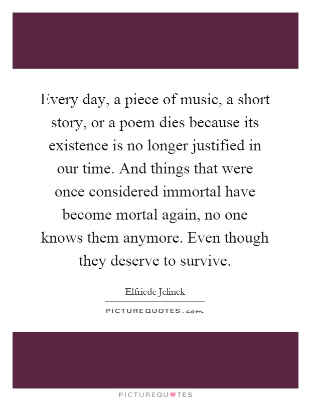 Every day, a piece of music, a short story, or a poem dies because its existence is no longer justified in our time. And things that were once considered immortal have become mortal again, no one knows them anymore. Even though they deserve to survive Picture Quote #1