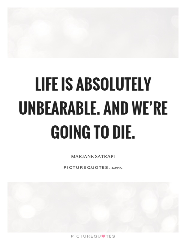 Life is absolutely unbearable. And we're going to die Picture Quote #1