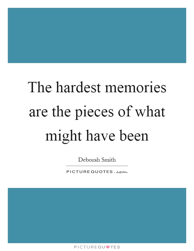 The hardest memories are the pieces of what might have been Picture Quote #1