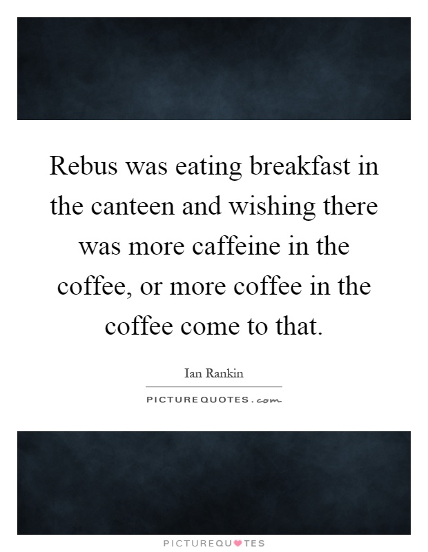 Rebus was eating breakfast in the canteen and wishing there was more caffeine in the coffee, or more coffee in the coffee come to that Picture Quote #1