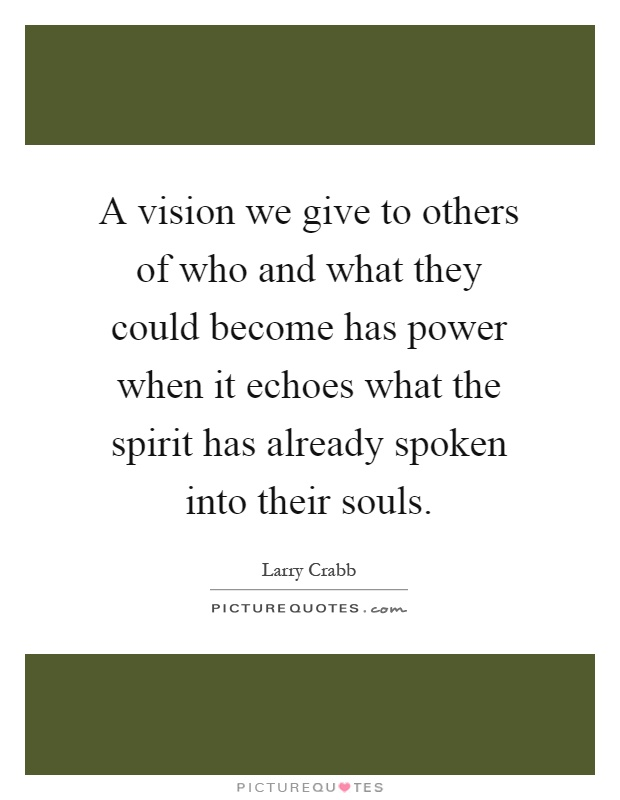 A vision we give to others of who and what they could become has power when it echoes what the spirit has already spoken into their souls Picture Quote #1