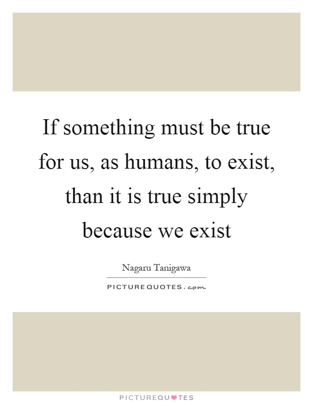If something must be true for us, as humans, to exist, than it is true simply because we exist Picture Quote #1