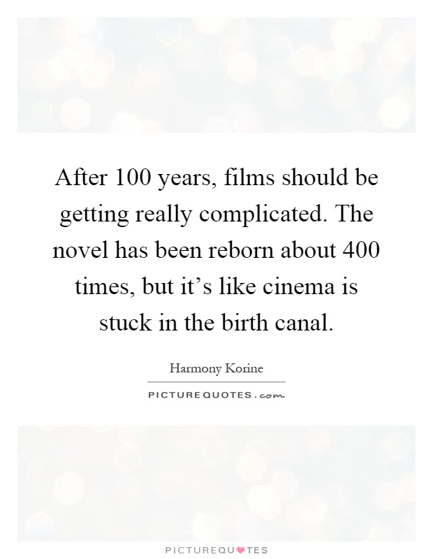After 100 years, films should be getting really complicated. The novel has been reborn about 400 times, but it's like cinema is stuck in the birth canal Picture Quote #1
