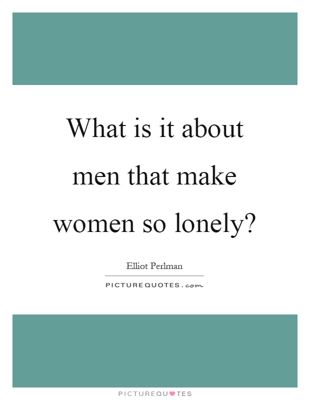 What is it about men that make women so lonely? Picture Quote #1