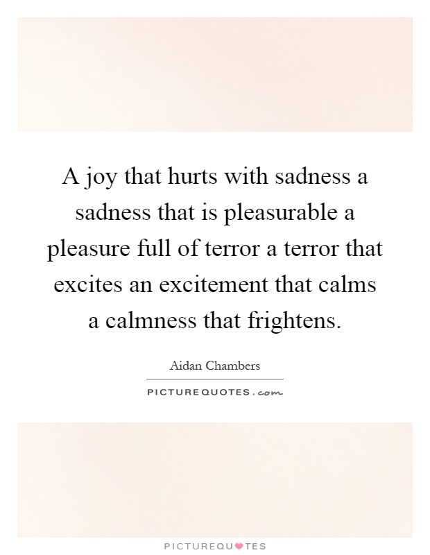 A joy that hurts with sadness a sadness that is pleasurable a pleasure full of terror a terror that excites an excitement that calms a calmness that frightens Picture Quote #1