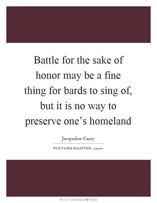 Battle for the sake of honor may be a fine thing for bards to sing of, but it is no way to preserve one's homeland Picture Quote #1