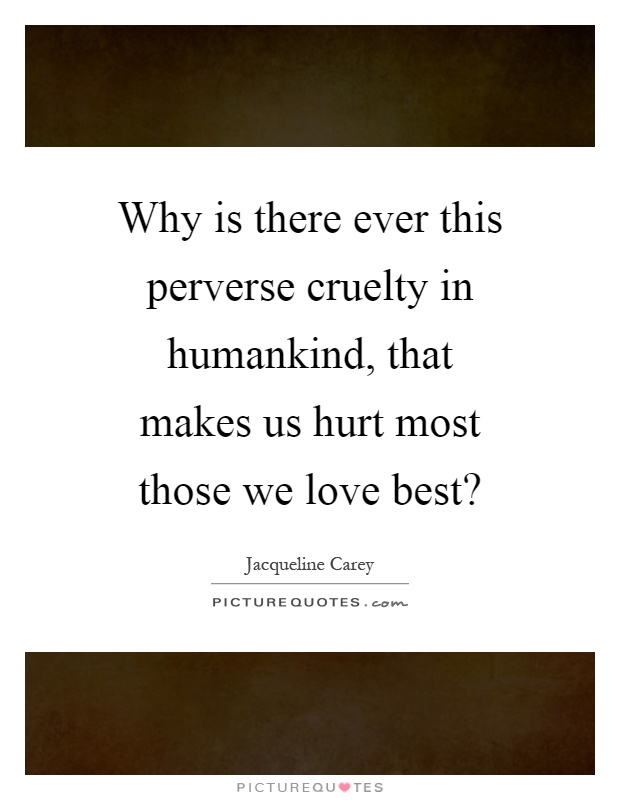 Why is there ever this perverse cruelty in humankind, that makes us hurt most those we love best? Picture Quote #1