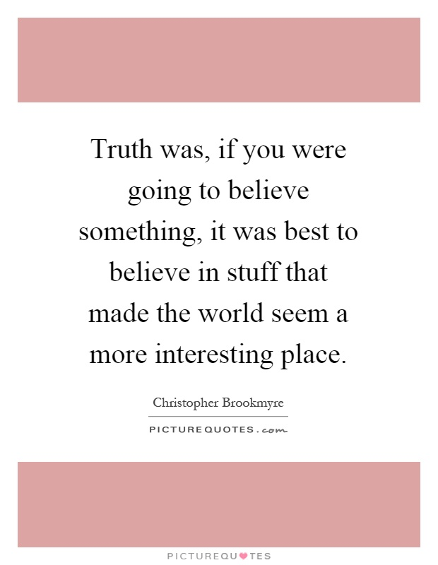 Truth was, if you were going to believe something, it was best to believe in stuff that made the world seem a more interesting place Picture Quote #1