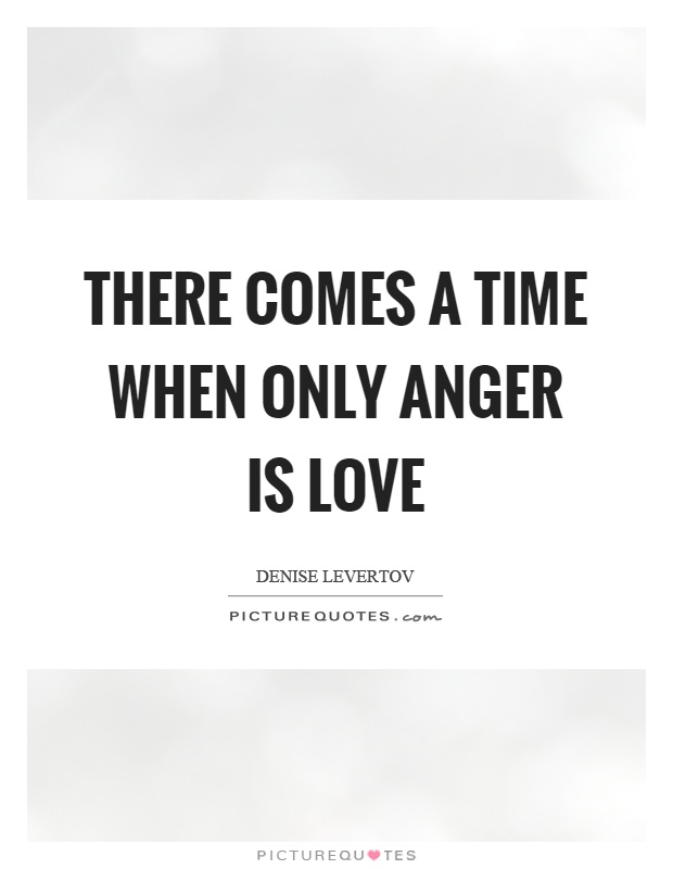 There comes a time when only anger is love Picture Quote #1