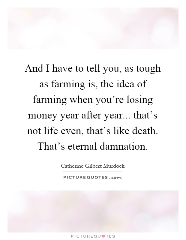 And I have to tell you, as tough as farming is, the idea of farming when you're losing money year after year... that's not life even, that's like death. That's eternal damnation Picture Quote #1