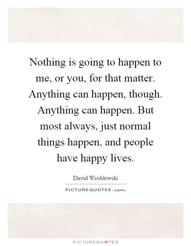 Nothing is going to happen to me, or you, for that matter. Anything can happen, though. Anything can happen. But most always, just normal things happen, and people have happy lives Picture Quote #1