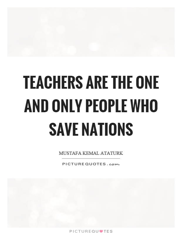 Teachers are the one and only people who save nations Picture Quote #1
