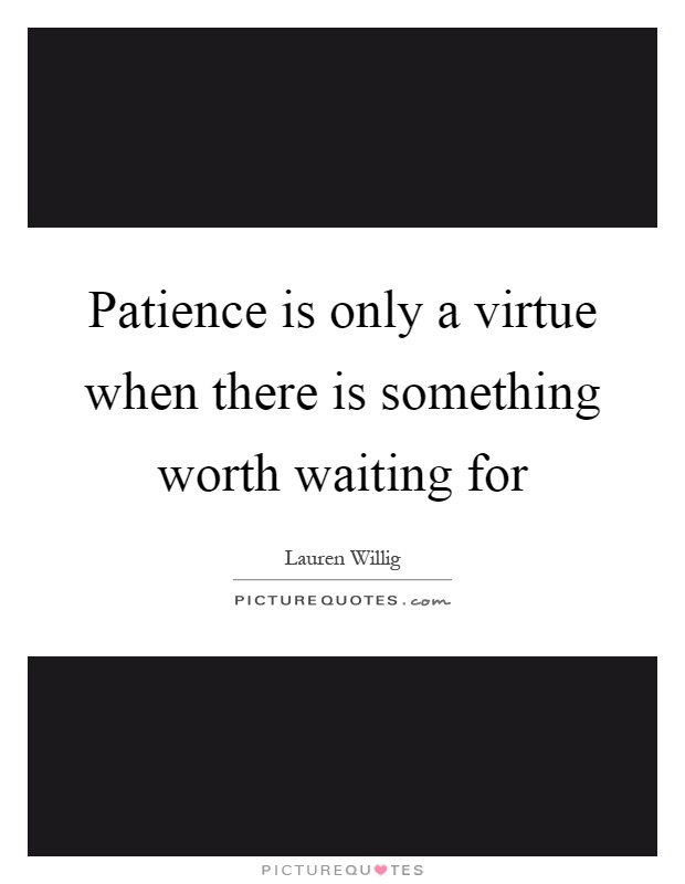 Patience is only a virtue when there is something worth waiting for Picture Quote #1