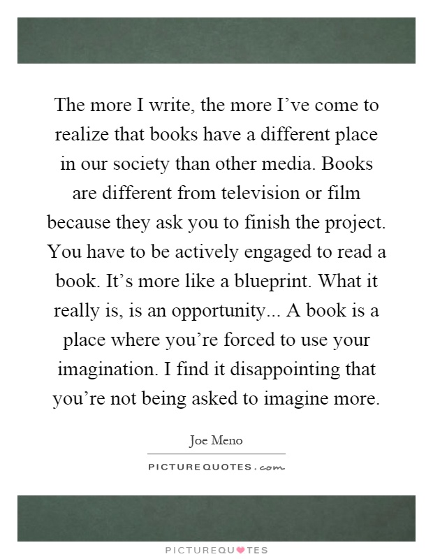 The more I write, the more I've come to realize that books have a different place in our society than other media. Books are different from television or film because they ask you to finish the project. You have to be actively engaged to read a book. It's more like a blueprint. What it really is, is an opportunity... A book is a place where you're forced to use your imagination. I find it disappointing that you're not being asked to imagine more Picture Quote #1