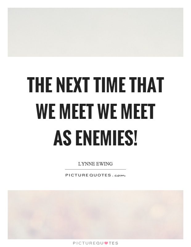 The next time that we meet we meet as enemies! Picture Quote #1