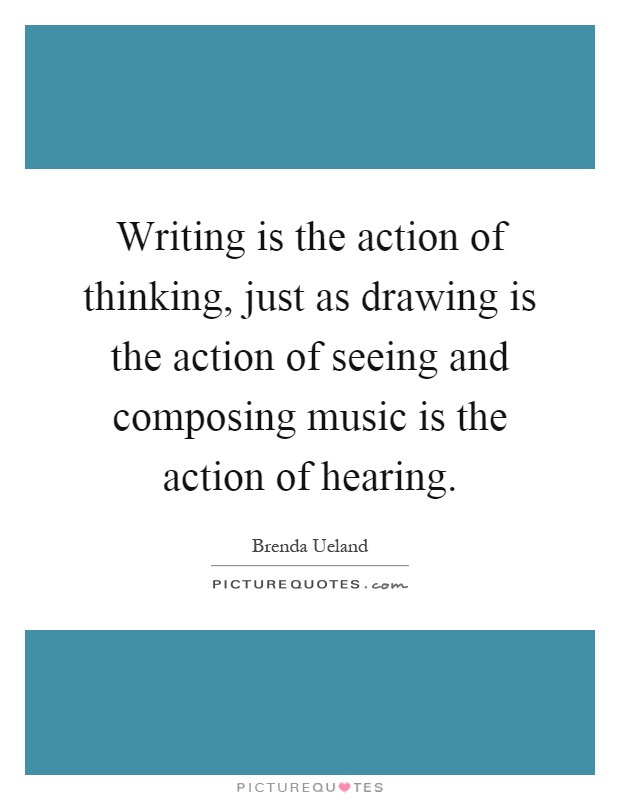 Writing is the action of thinking, just as drawing is the action of seeing and composing music is the action of hearing Picture Quote #1