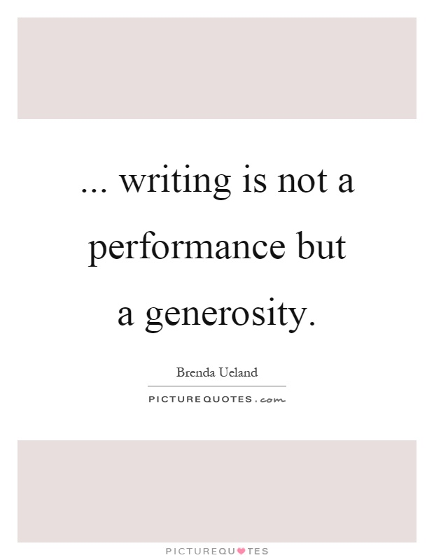 ... writing is not a performance but a generosity Picture Quote #1