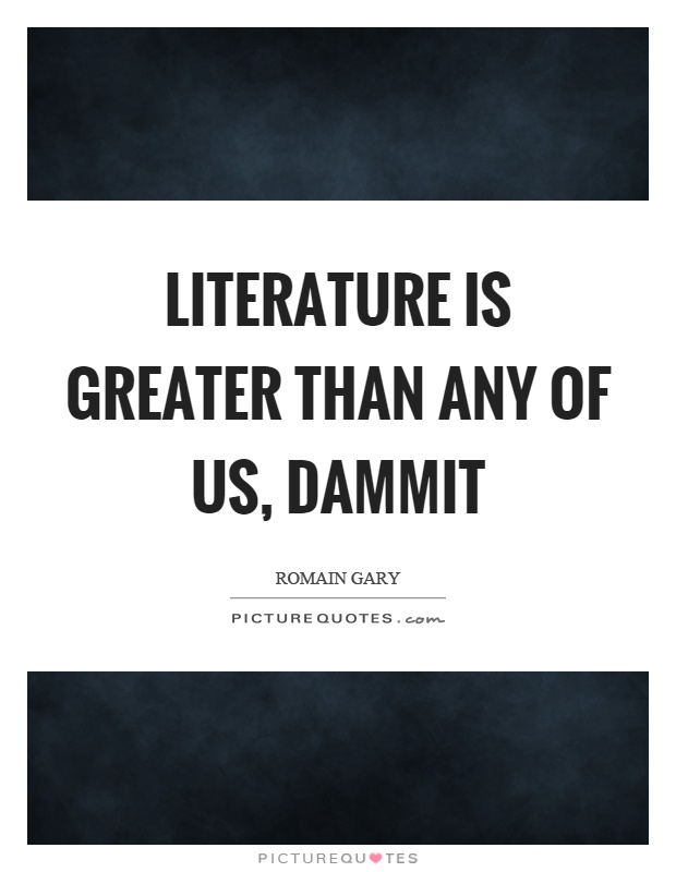 Literature is greater than any of us, dammit Picture Quote #1