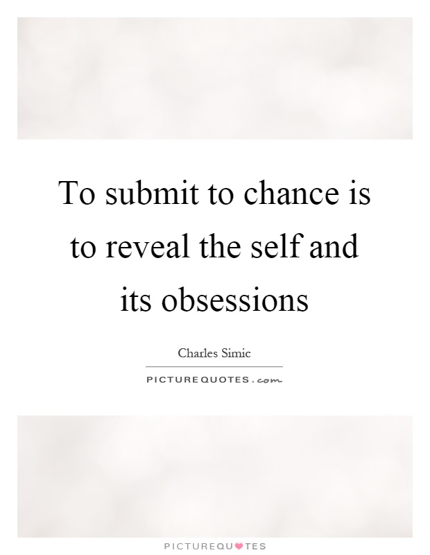 To submit to chance is to reveal the self and its obsessions Picture Quote #1