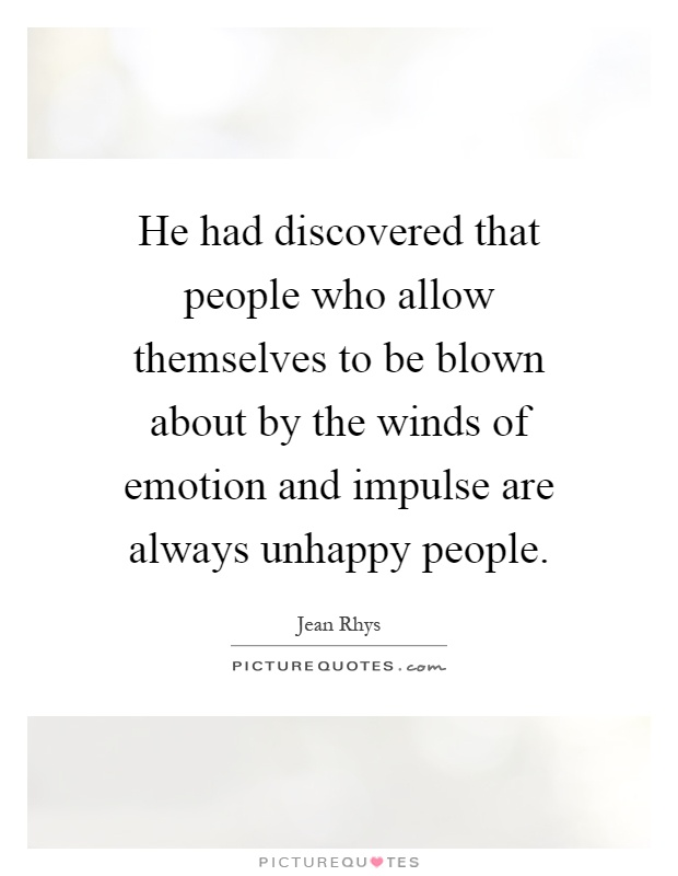He had discovered that people who allow themselves to be blown about by the winds of emotion and impulse are always unhappy people Picture Quote #1