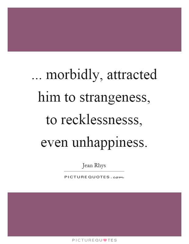 ... morbidly, attracted him to strangeness, to recklessnesss, even unhappiness Picture Quote #1
