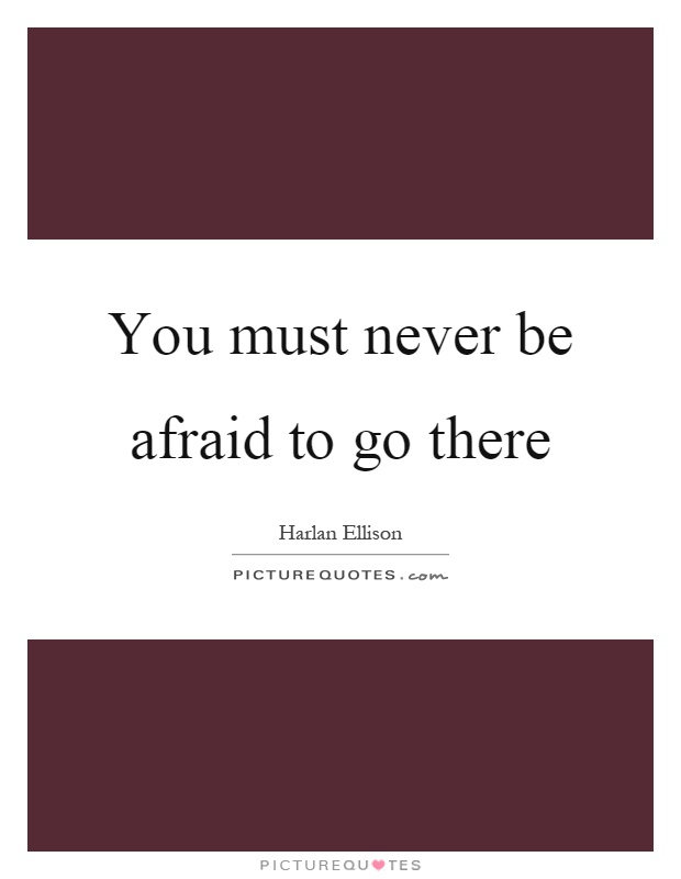 You must never be afraid to go there Picture Quote #1