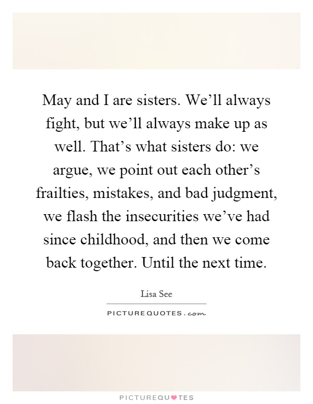 May and I are sisters. We'll always fight, but we'll always make up as well. That's what sisters do: we argue, we point out each other's frailties, mistakes, and bad judgment, we flash the insecurities we've had since childhood, and then we come back together. Until the next time Picture Quote #1
