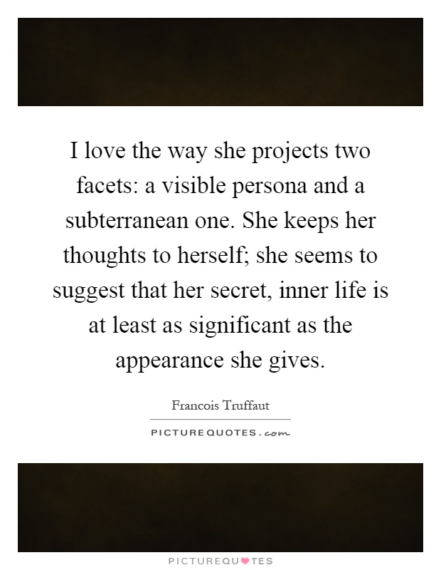 I love the way she projects two facets: a visible persona and a subterranean one. She keeps her thoughts to herself; she seems to suggest that her secret, inner life is at least as significant as the appearance she gives Picture Quote #1