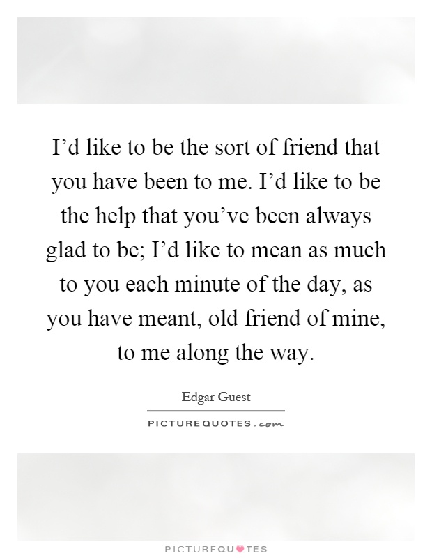I'd like to be the sort of friend that you have been to me. I'd like to be the help that you've been always glad to be; I'd like to mean as much to you each minute of the day, as you have meant, old friend of mine, to me along the way Picture Quote #1
