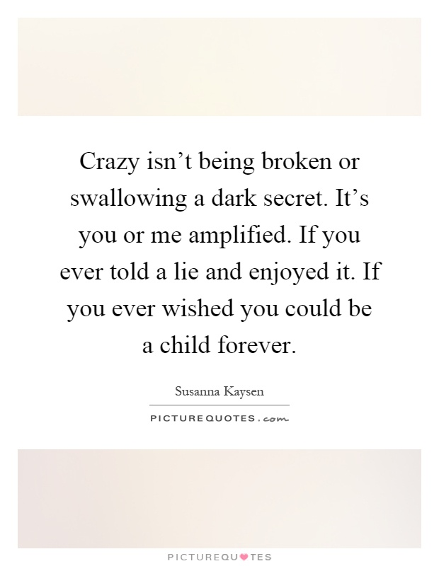 Crazy isn't being broken or swallowing a dark secret. It's you or me amplified. If you ever told a lie and enjoyed it. If you ever wished you could be a child forever Picture Quote #1