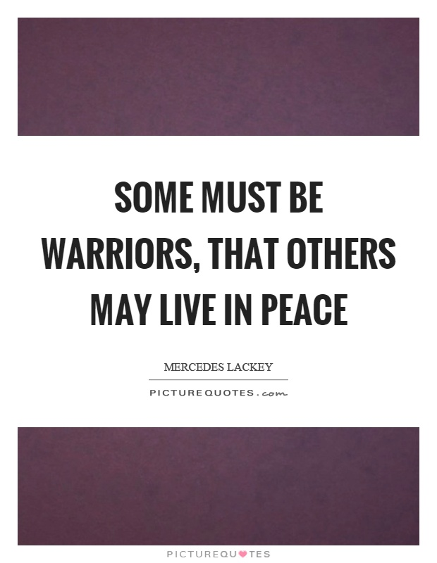 Some must be warriors, that others may live in peace Picture Quote #1