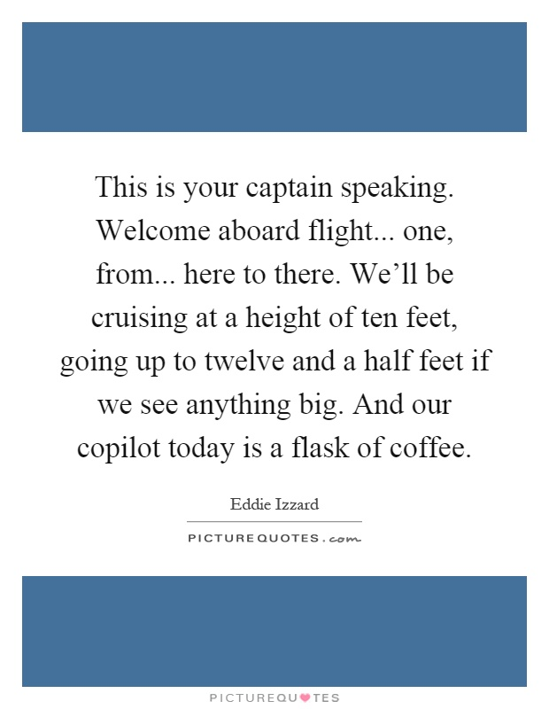 This is your captain speaking. Welcome aboard flight... one, from... here to there. We'll be cruising at a height of ten feet, going up to twelve and a half feet if we see anything big. And our copilot today is a flask of coffee Picture Quote #1