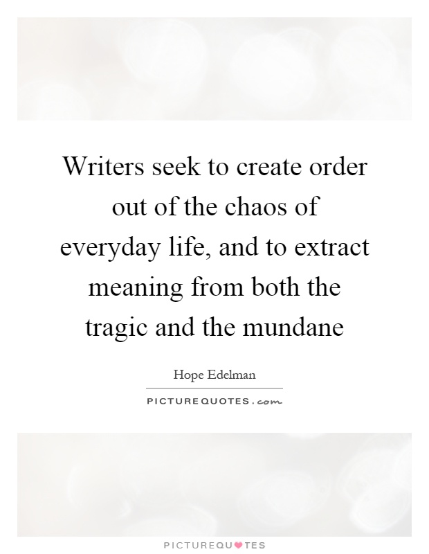 Writers seek to create order out of the chaos of everyday life, and to extract meaning from both the tragic and the mundane Picture Quote #1