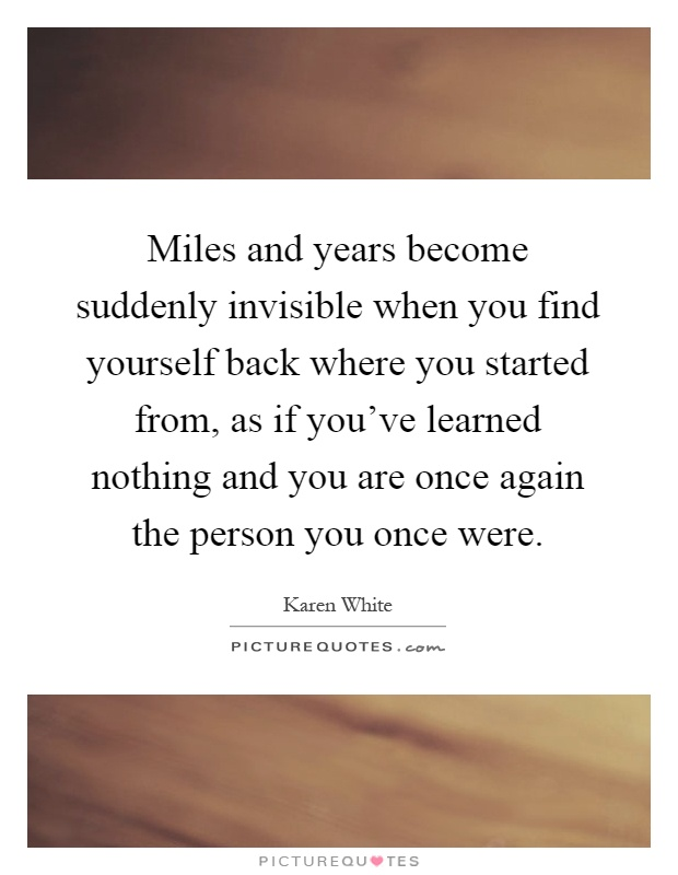 Miles and years become suddenly invisible when you find yourself back where you started from, as if you've learned nothing and you are once again the person you once were Picture Quote #1
