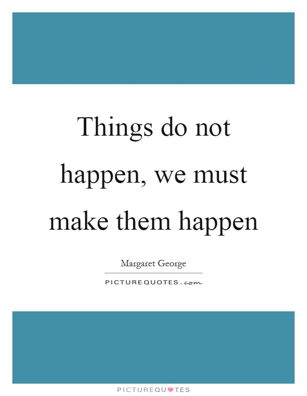Things do not happen, we must make them happen Picture Quote #1