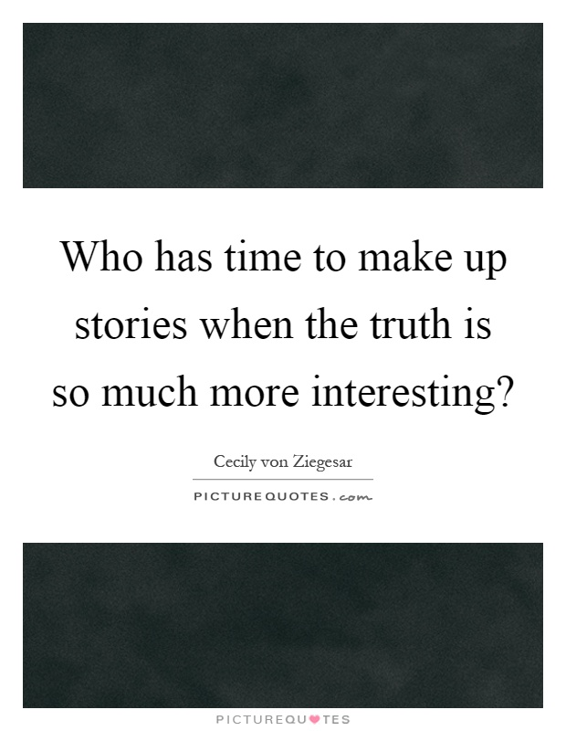 Who has time to make up stories when the truth is so much more interesting? Picture Quote #1