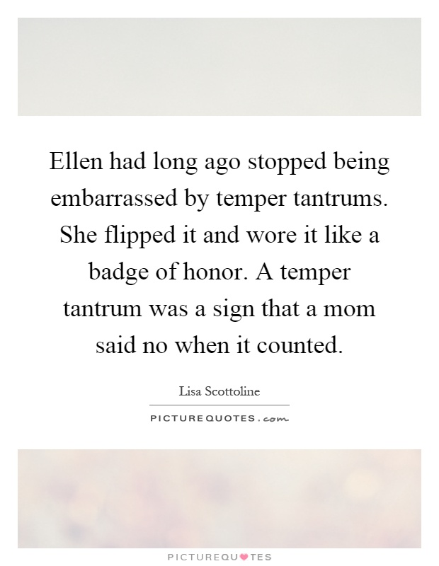 Ellen had long ago stopped being embarrassed by temper tantrums. She flipped it and wore it like a badge of honor. A temper tantrum was a sign that a mom said no when it counted Picture Quote #1