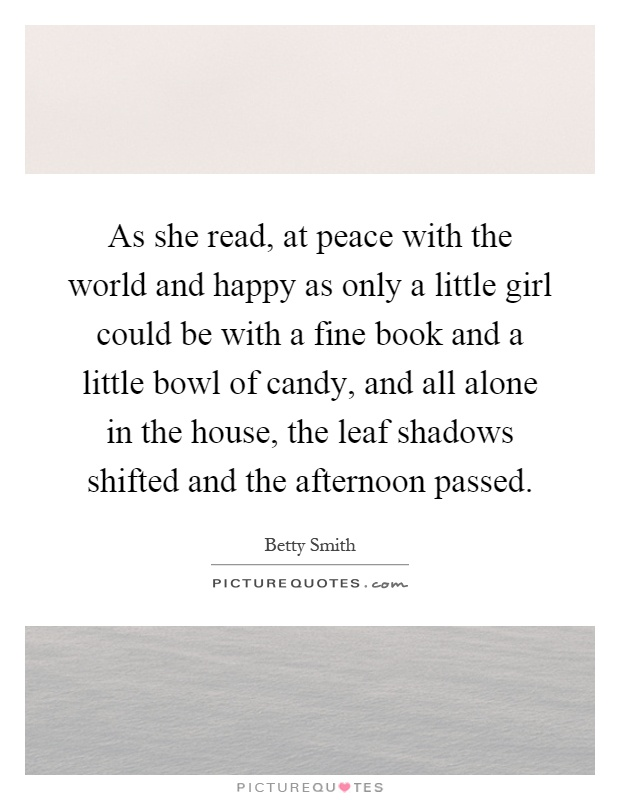 As she read, at peace with the world and happy as only a little girl could be with a fine book and a little bowl of candy, and all alone in the house, the leaf shadows shifted and the afternoon passed Picture Quote #1