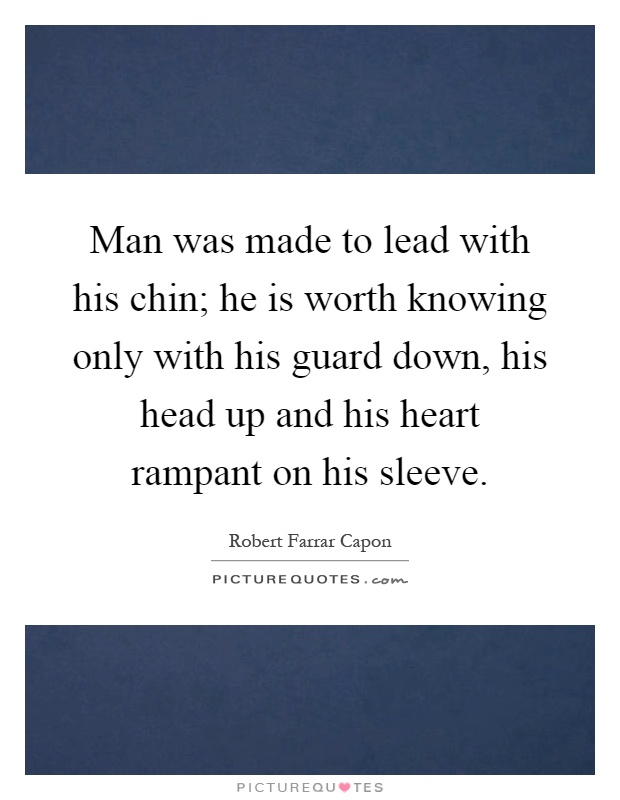 Man was made to lead with his chin; he is worth knowing only with his guard down, his head up and his heart rampant on his sleeve Picture Quote #1