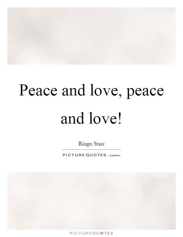 Peace and love, peace and love! Picture Quote #1