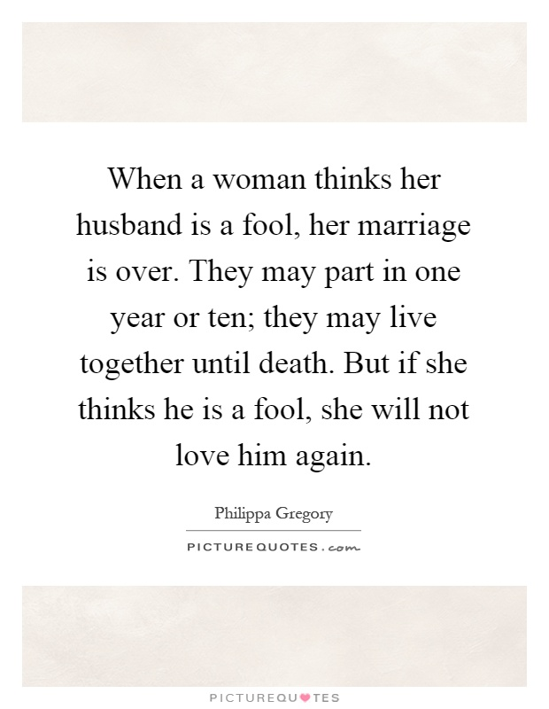 When a woman thinks her husband is a fool, her marriage is over. They may part in one year or ten; they may live together until death. But if she thinks he is a fool, she will not love him again Picture Quote #1