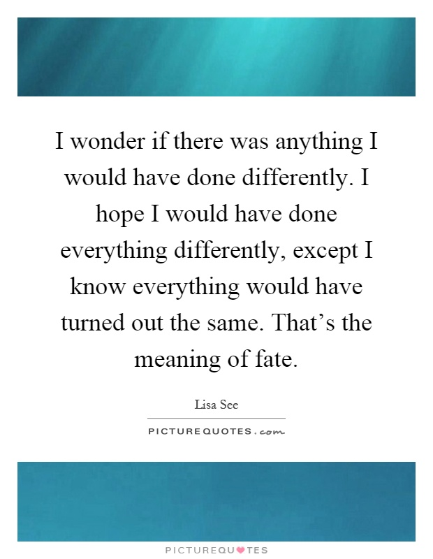 I wonder if there was anything I would have done differently. I hope I would have done everything differently, except I know everything would have turned out the same. That's the meaning of fate Picture Quote #1