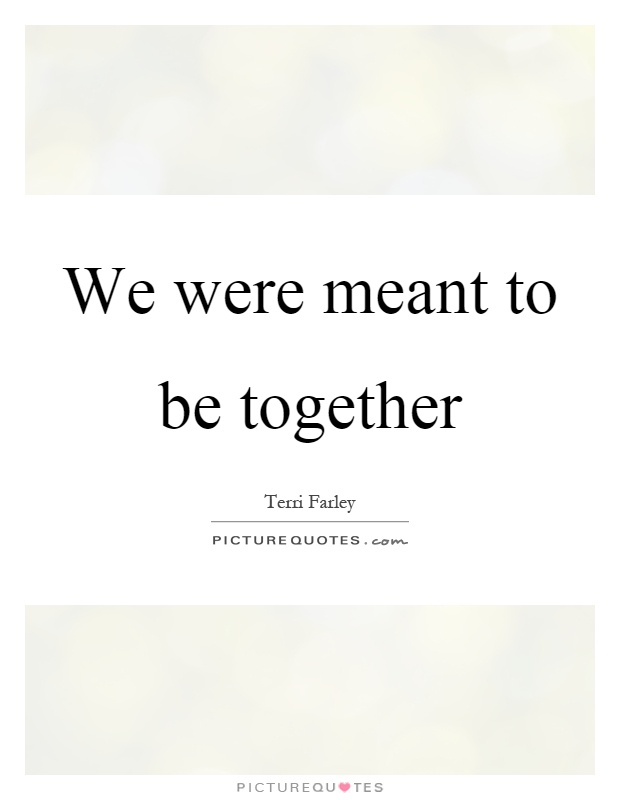 We were meant to be together Picture Quote #1