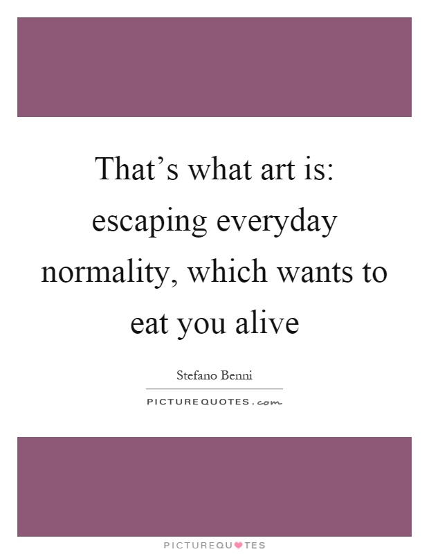 That's what art is: escaping everyday normality, which wants to eat you alive Picture Quote #1