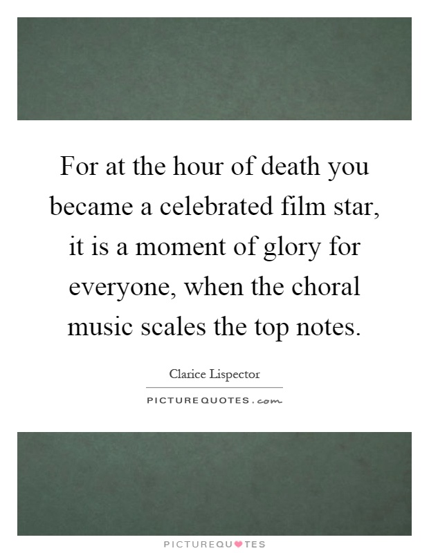 For at the hour of death you became a celebrated film star, it is a moment of glory for everyone, when the choral music scales the top notes Picture Quote #1
